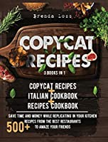 Copycat Recipes 3 Books in 1: Copycat Recipes + Italian Cookbook + Recipes Cookbook. Save time and money while replicating in your kitchen 500+ recipes from the best restaurants to amaze your friends