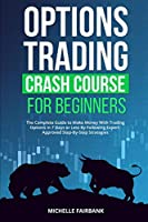 Options Trading Crash Course For Beginners: The Complete Guide to Make Money With Trading Options in 7 Days or Less By Following Expert-Approved Step-By-Step Strategies