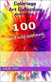 Coloriage Art Collection Anti-Stress: Album de coloriage adulte anti-stress contenant 100 dessins et motifs exceptionnels à colorier (Coloriage Adulte) par [Sadie Zive]