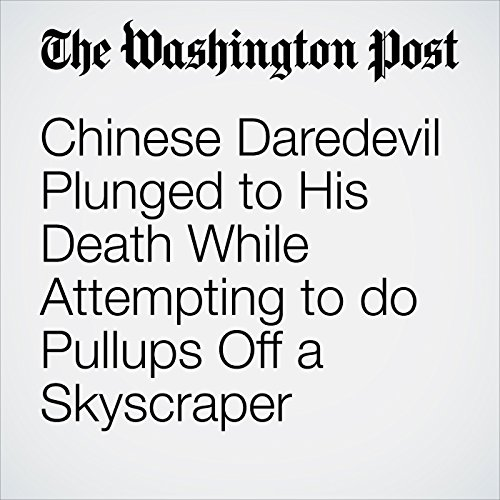 Chinese Daredevil Plunged to His Death While Attempting to do Pullups Off a Skyscraper copertina