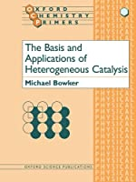 The Basis and Applications of Heterogeneous Catalysis (Oxford Chemistry Primers, 53)