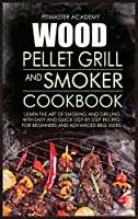 Wood Pellet Grill and Smoker Cookbook: Learn the Art of Smoking and Grilling with Easy and Quick Step-by-Step Recipes. For Beginners and Advanced BBQ Users