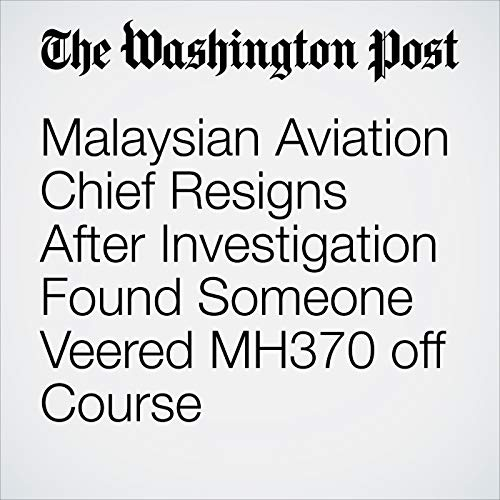 Malaysian Aviation Chief Resigns After Investigation Found Someone Veered MH370 off Course copertina