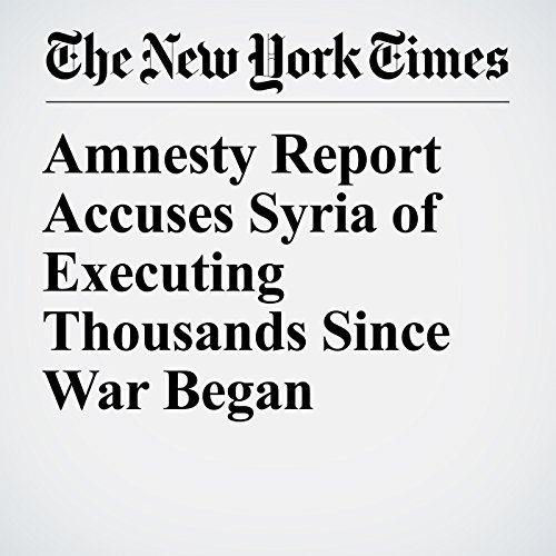 Amnesty Report Accuses Syria of Executing Thousands Since War Began copertina
