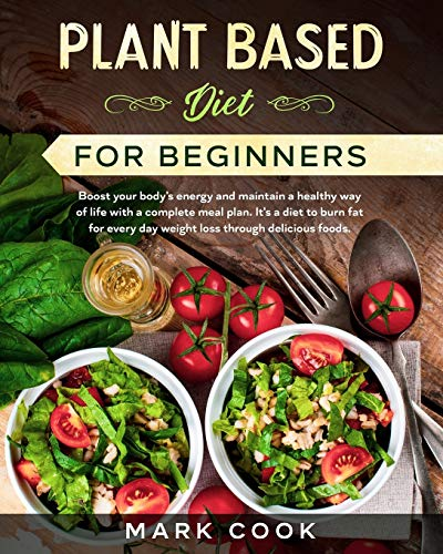 Plant Based Diet for Beginners: Boost your body's energy and maintain a healthy way of life with a complete meal plan. It's a diet to burn fat for every day weight loss through delicious foods.