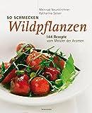 So schmecken Wildpflanzen. 144 Rezepte vom Meister der Aromen