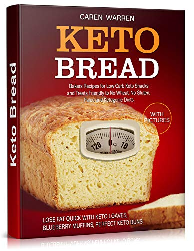 Keto Bread: Bakers Recipes for Low-Carb Keto Snacks and Treats for No Wheat, No Gluten, and Ketogenic Diets. (keto bread loaves, keto bread and desserts,low carb bread, low carb keto snacks)