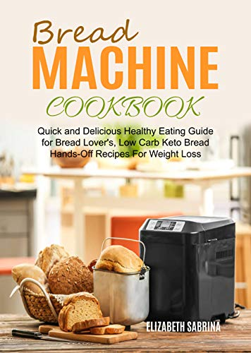 Bread Machine Cookbook: Quick and Delicious Healthy Eating Guide for Bread Lover's, Low Carb Keto Bread Hands-Off Recipes For Weight Loss