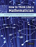 How to Think Like a Mathematician - A Companion to Undergraduate Mathematics by Kevin Houston (2011-10-26) - Cambridge University Press; First Edition edition (2011-10-26) - 26/10/2011