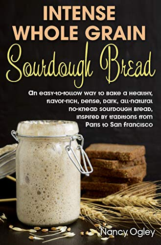 Intense Whole Grain Sourdough Bread: An easy-to-follow way to bake a healthy, flavor-rich, dense, dark, all-natural no-knead  sourdough bread, inspired by traditions from Paris to San Francisco