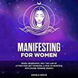 Manifesting for Women: Speed Abundance, Why the Law of Attraction Isn't Working, and How to Manifest with Divine Feminine Energy