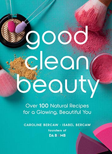 Bercaw, C: Good Clean Beauty: Over 100 Natural Recipes for a Glowing, Beautiful You