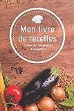 MON LIVRE DE RECETTES : Carnet de 100 recettes à compléter   2 pages préremplies par recette  ...