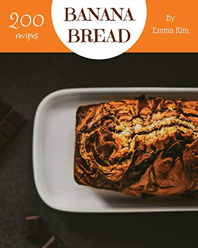 Banana Bread 200: Enjoy 200 Days With Amazing Banana Bread Recipes In Your Own Banana Bread Cookbook!
