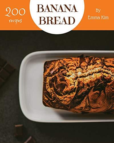 Banana Bread 200: Enjoy 200 Days With Amazing Banana Bread Recipes In Your Own Banana Bread Cookbook! [Book 1]