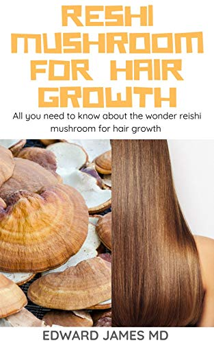 RESHI MUSHROOM FOR HAIR GROWTH: All you need to know about the wonder reishi mushroom for hair growth (English Edition)