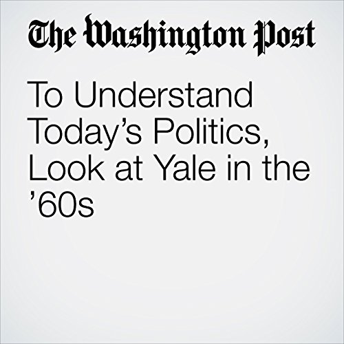 To Understand Today's Politics, Look at Yale in the '60s copertina