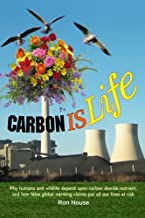Carbon Is Life: Why humans and wildlife depend upon carbon dioxide nutrient, and how false global warming claims put all our lives at risk