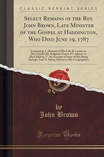 Download Select Remains of the Rev. John Brown, Late Minister of the Gospel at Haddington, Who Died June 19, 1787: Containing, I. Memoirs of His Life; II. Letters to His Friends; III. Religious Tracts; IV. Advices to His Children; V. an Account of Some of His Dyin 1333685122