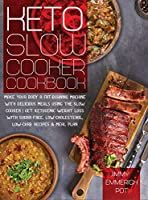 Keto Slow Cooker Cookbook: Make Your Body a Fat-Burning Machine with Delicious Meals Using the Slow Cooker Get Ketogenic Weight Loss With Sugar-Free, Low-Cholesterol, Low-Carb Recipes & Meal Plan