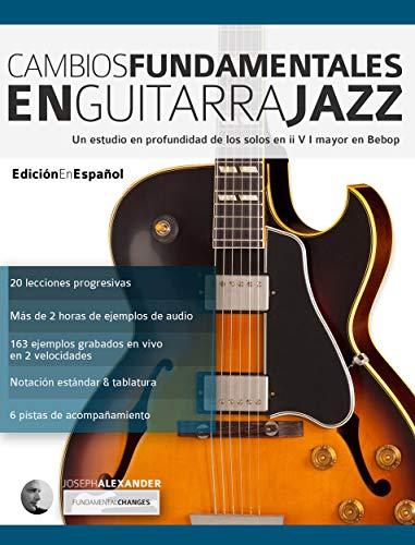 Cambios fundamentales en guitarra jazz: Un estudio en profundidad de los solos en ii V I mayor en Bebop (Guitarra de jazz nº 2)