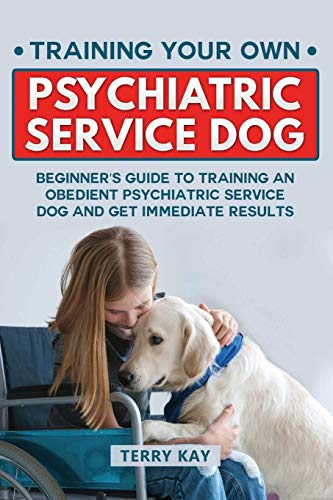 Service Dog: Training Your Own Psychiatric Service Dog: Beginner's Guide to Training an Obedient Psychiatric Service Dog and Get Immediate Results (Book 1)