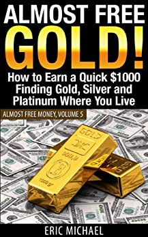 Almost Free Gold! [Revised June 2016]: How to Earn a Quick $1000 Finding Gold, Silver and Precious Metal in Thrift Stores and Garage Sales Where You Live (Almost Free Money Book 5) by [Eric Michael]