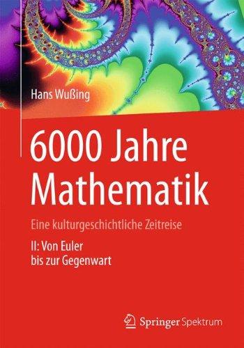 6000 Jahre Mathematik: Eine kulturgeschichtliche Zeitreise - 2. Von Euler bis zur Gegenwart (Vom Zählstein zum Computer)