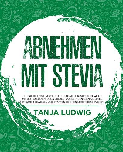 Abnehmen mit Stevia: So erreichen Sie verblüffend einfach Ihr Wunschgewicht mit dem kalorienfreien Zucker-Wunder! Genießen Sie Süßes mit gutem Gewissen und starten Sie in ein Leben ohne Zucker