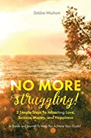 No More Struggling!: 3 Simple Steps to Attracting Love, Success, Money, and Happiness