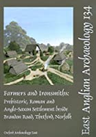 Farmers and Ironsmiths: Prehistoric, Roman and Anglo-Saxon Settlement Beside Brandon Road, Thetford, Norfolk (East Anglian Archaeology)