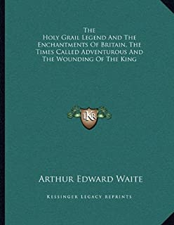 The Holy Grail Legend and the Enchantments of Britain, the Times Called Adventurous and the Wounding of the King