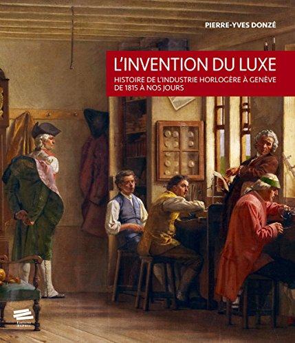 L'invention du luxe : Histoire de l'industrie horlogère à Genève de 1815 à nos jours