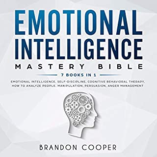 Emotional Intelligence Mastery Bible: 7 Books in 1     Emotional Intelligence, Self-Discipline, Cognitive Behavioral Therapy, How to Analyze People, Manipulation, Persuasion, Anger Management              By:                                                                                                                                 Brandon Cooper                               Narrated by:                                                                                                                                 Sam Slydell,                                                                                        Russell Archey,                                                                                        Roland Purdy                      Length: 11 hrs and 47 mins     56 ratings     Overall 4.7