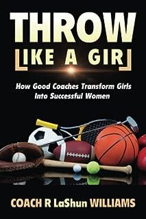 Throw Like A Girl: How Good Coaches Transform Girls Into Successful Women