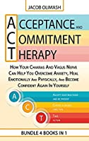 Acceptance And Commitment Therapy: 4 Books In 1: How Your Chakras And Vagus Nerve Can Help You Overcome Anxiety, Heal Emotionally And Physically, And Become Confident Again In Yourself
