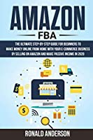 Amazon Fba: The Ultimate Step-by-Step Guide for Beginners to Make Money Online From Home with Your E-Commerce Business by Selling on Amazon and Make Passive Income in 2020