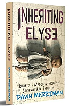 INHERITING ELYSE: A terrifying psychological haunted thriller (Maddison, Indiana Supernatural Thriller Book 2) by [Dawn Merriman]