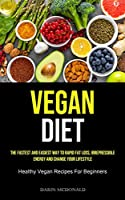 Vegan Diet: The Fastest And Easiest Way To Rapid Fat Loss, Irrepressible Energy And Change Your Lifestyle (Healthy Vegan Recipes For Beginners)
