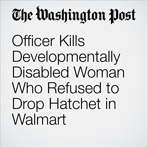 Officer Kills Developmentally Disabled Woman Who Refused to Drop Hatchet in Walmart cover art