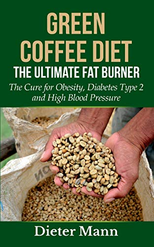 Green Coffee Diet: The Ultimate Fat Burner: The Cure for Obesity, Diabetes Type 2 and High Blood Pressure