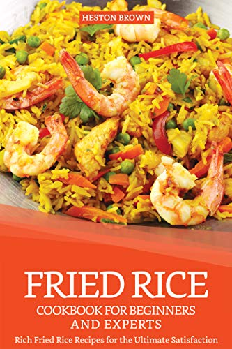 Fried Rice Cookbook for Beginners and Experts: Rich Fried Rice Recipes for the Ultimate Satisfaction (English Edition)
