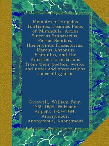 Memoirs of Angelus Politianus, Joannes Picus of Mirandula, Actius Sincerus Sannazarius, Petrus Bembus, Hieronymus Fracastorius, Marcus Antonius ... and notes and observations concerning othe