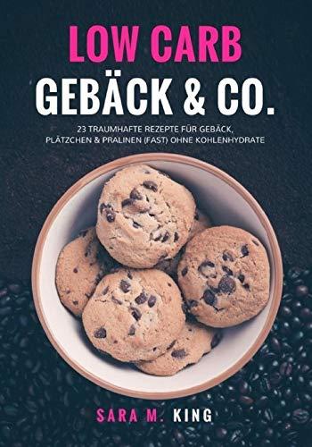 Low Carb Backen: Low Carb Gebäck & Co.: 23 traumhafte Rezepte für Gebäck, Plätzchen und Pralinen (fast) ohne Kohlenhydrate (Cookies, Kekse, ... Paleo) (Die besten Low Carb Rezepte, Band 1)