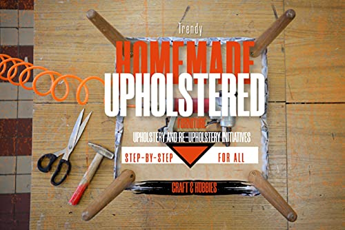 Trendy Homemade Upholstered Furniture: Step-by-step Upholstery And Re-upholstery Initiatives For All (English...