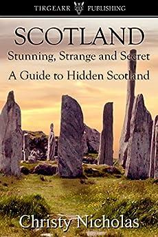 SCOTLAND: Stunning, Strange, and Secret: A Guide to Hidden Scotland: A Hidden Gems Travel Guide by [Christy Nicholas]