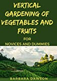 Vertical Gardening Of Vegetables And Fruits For Novices And Dummies (English Edition)