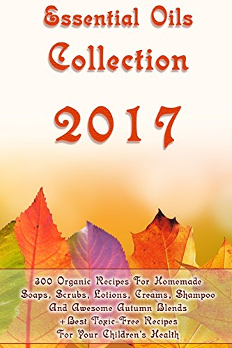 Essential Oils Collection 2017: 300 Organic Recipes For Homemade Soaps, Scrubs, Lotions, Creams, Shampoo And Awesome Autumn Blends + Best Toxic-Free ... Hair Care) (Essential Oils, Natural Recipes)