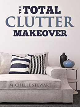 The Total Clutter Makeover: The Definitive Guide to Decluttering and Organizing Your Home by [Michelle Stewart]