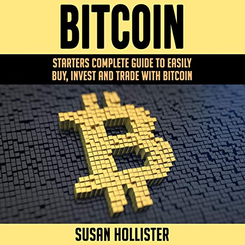 Bitcoin: Starters Complete Guide to Easily Buy, Invest and Trade with Bitcoin Audiobook By Susan Hollister cover art